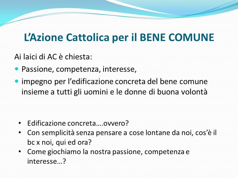 LAzione Cattolica per il BENE COMUNE Ai laici di AC è chiesta: Passione, competenza, interesse, impegno per ledificazione concreta del bene comune ins