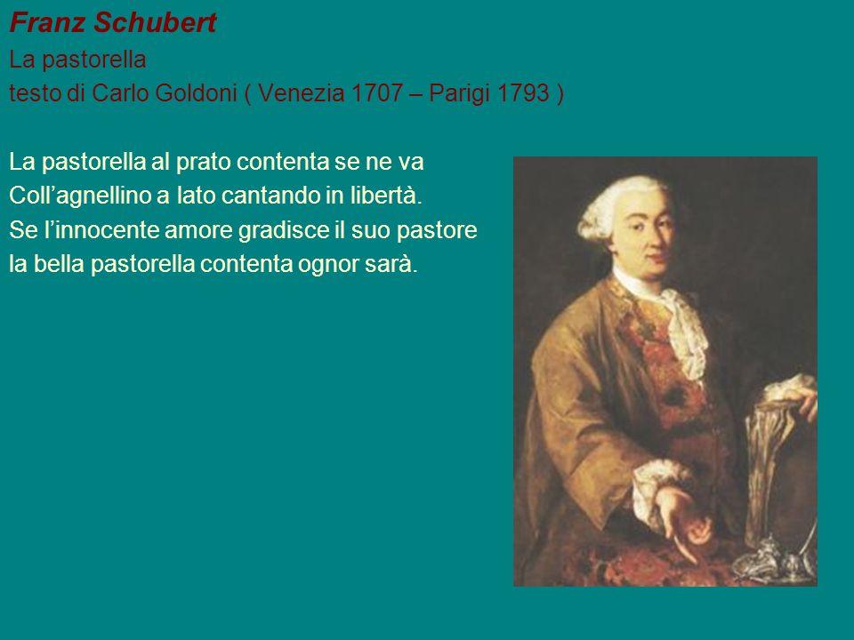 Franz Schubert La pastorella testo di Carlo Goldoni ( Venezia 1707 – Parigi 1793 ) La pastorella al prato contenta se ne va Collagnellino a lato canta