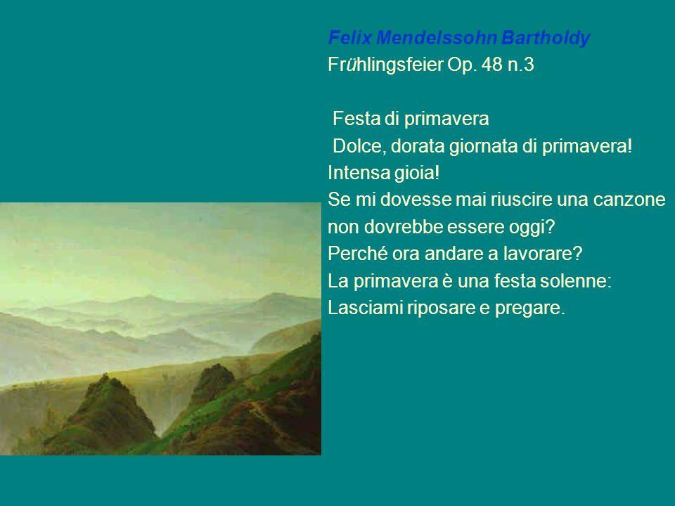 Felix Mendelssohn Bartholdy Frühlingsfeier Op. 48 n.3 Festa di primavera Dolce, dorata giornata di primavera! Intensa gioia! Se mi dovesse mai riuscir