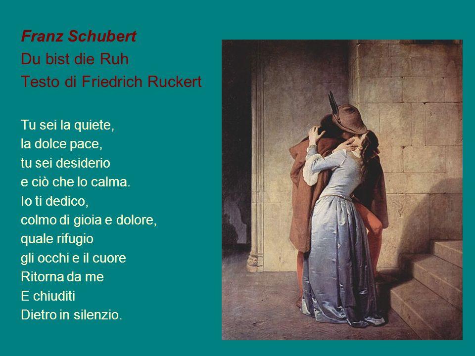 Franz Schubert Du bist die Ruh Testo di Friedrich Ruckert Tu sei la quiete, la dolce pace, tu sei desiderio e ciò che lo calma. Io ti dedico, colmo di