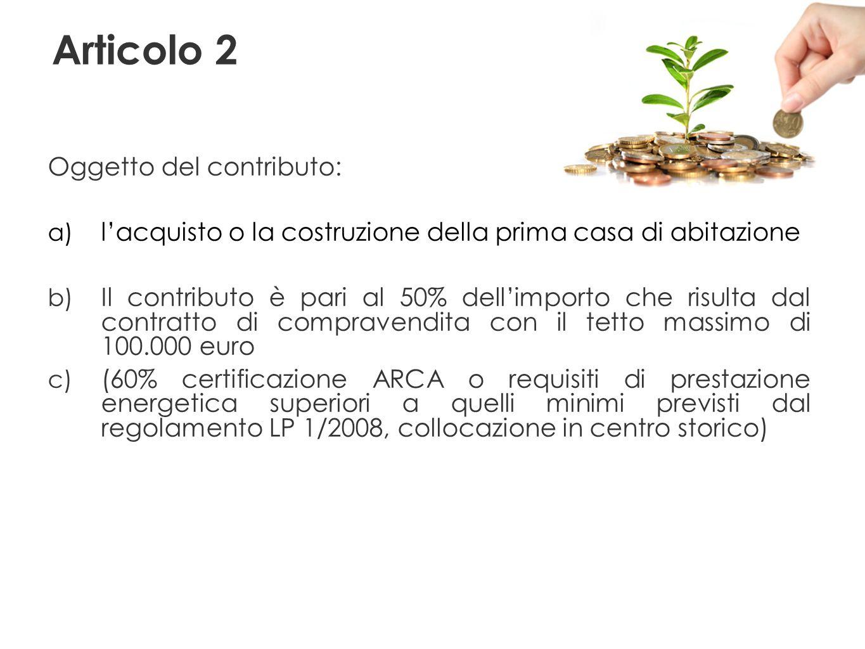 Articolo 2 Oggetto del contributo: a) lacquisto o la costruzione della prima casa di abitazione b) Il contributo è pari al 50% dellimporto che risulta