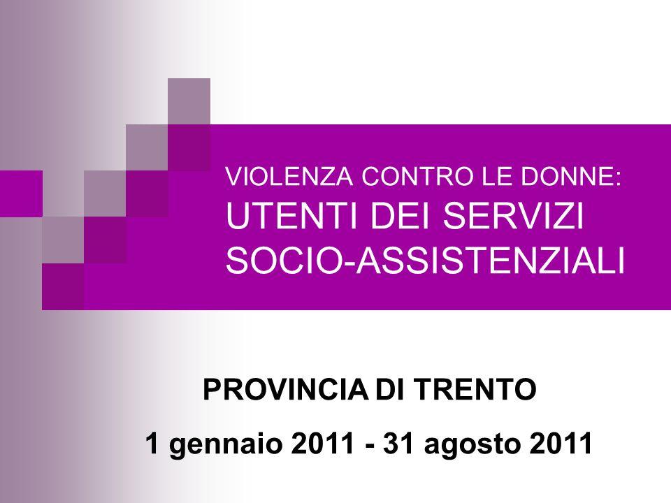 VIOLENZA CONTRO LE DONNE: UTENTI DEI SERVIZI SOCIO-ASSISTENZIALI PROVINCIA DI TRENTO 1 gennaio 2011 - 31 agosto 2011