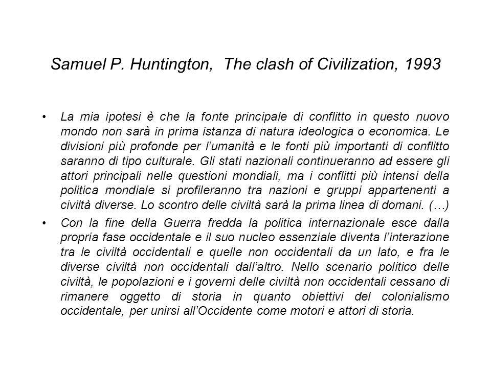 Samuel P. Huntington, The clash of Civilization, 1993 La mia ipotesi è che la fonte principale di conflitto in questo nuovo mondo non sarà in prima is