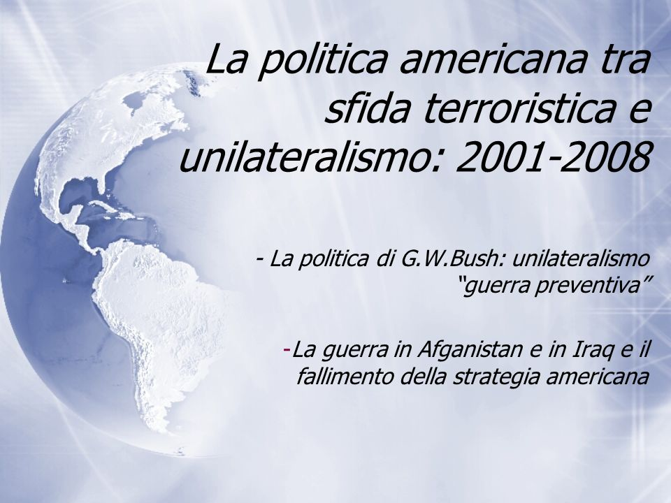 La politica americana tra sfida terroristica e unilateralismo: 2001-2008 - La politica di G.W.Bush: unilateralismo guerra preventiva -La guerra in Afg