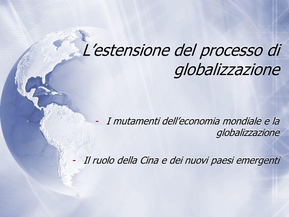 Lestensione del processo di globalizzazione -I mutamenti delleconomia mondiale e la globalizzazione -Il ruolo della Cina e dei nuovi paesi emergenti -
