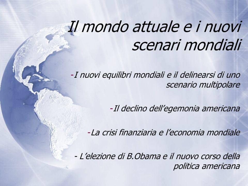 Il mondo attuale e i nuovi scenari mondiali -I nuovi equilibri mondiali e il delinearsi di uno scenario multipolare -Il declino dellegemonia americana