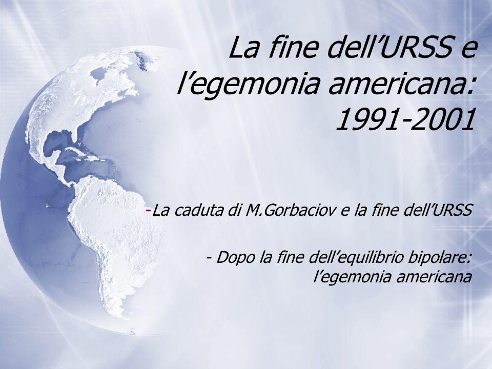 La fine dellURSS e legemonia americana: 1991-2001 -La caduta di M.Gorbaciov e la fine dellURSS - Dopo la fine dellequilibrio bipolare: legemonia ameri