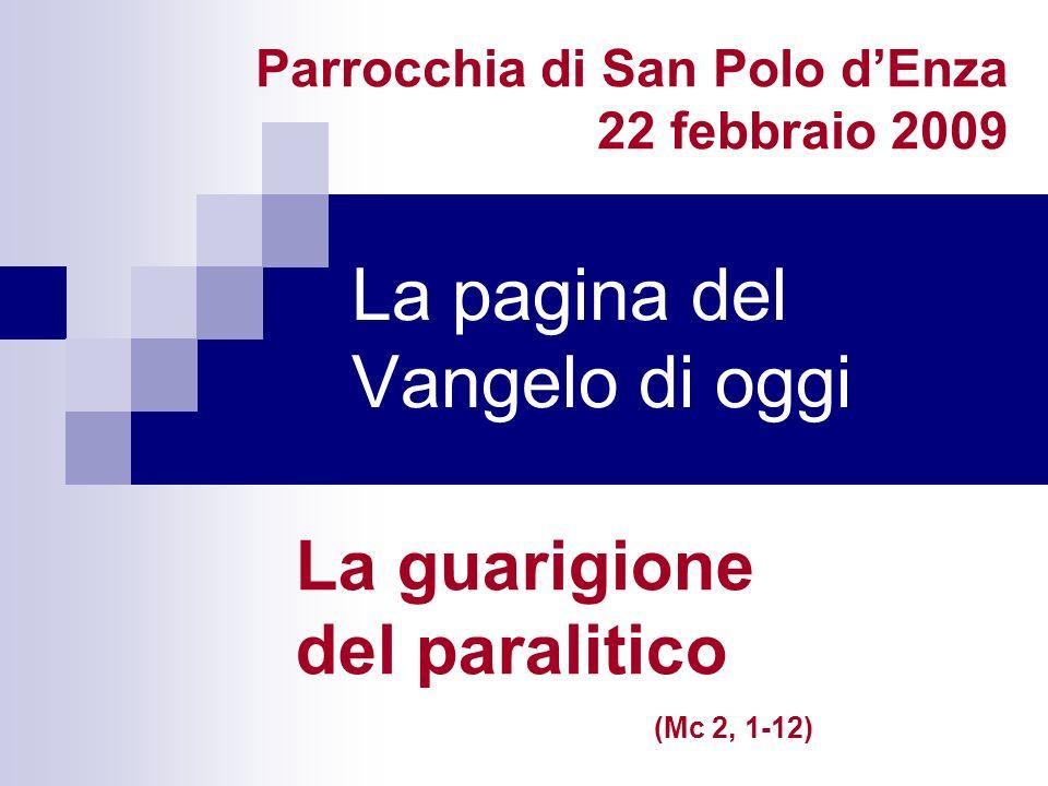 La pagina del Vangelo di oggi La guarigione del paralitico (Mc 2, 1-12) Parrocchia di San Polo dEnza 22 febbraio 2009