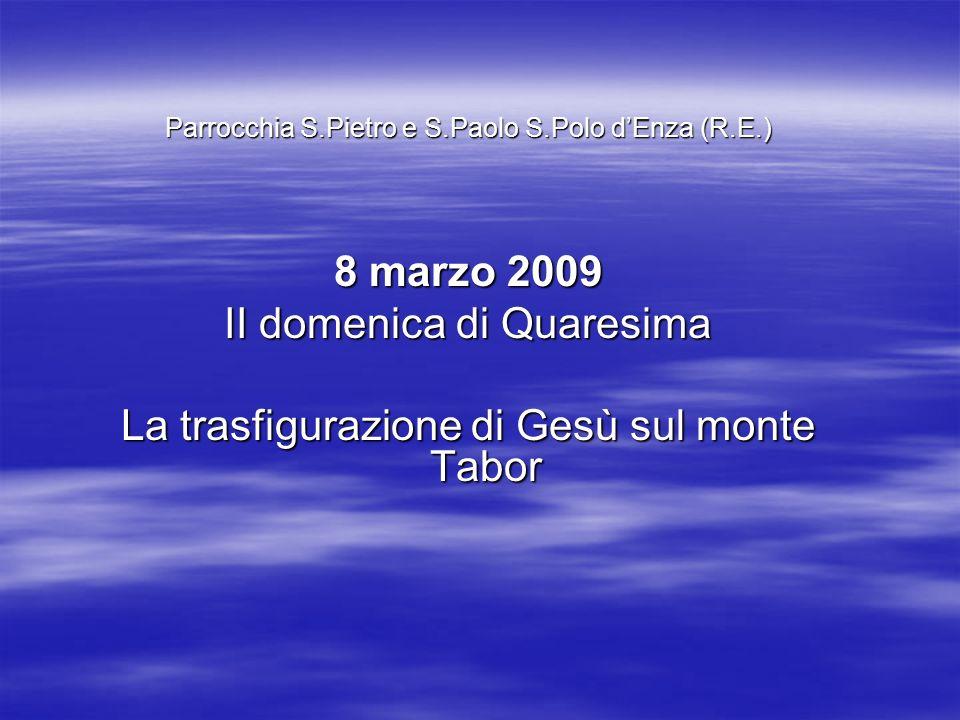 Parrocchia S.Pietro e S.Paolo S.Polo dEnza (R.E.) 8 marzo 2009 II domenica di Quaresima La trasfigurazione di Gesù sul monte Tabor