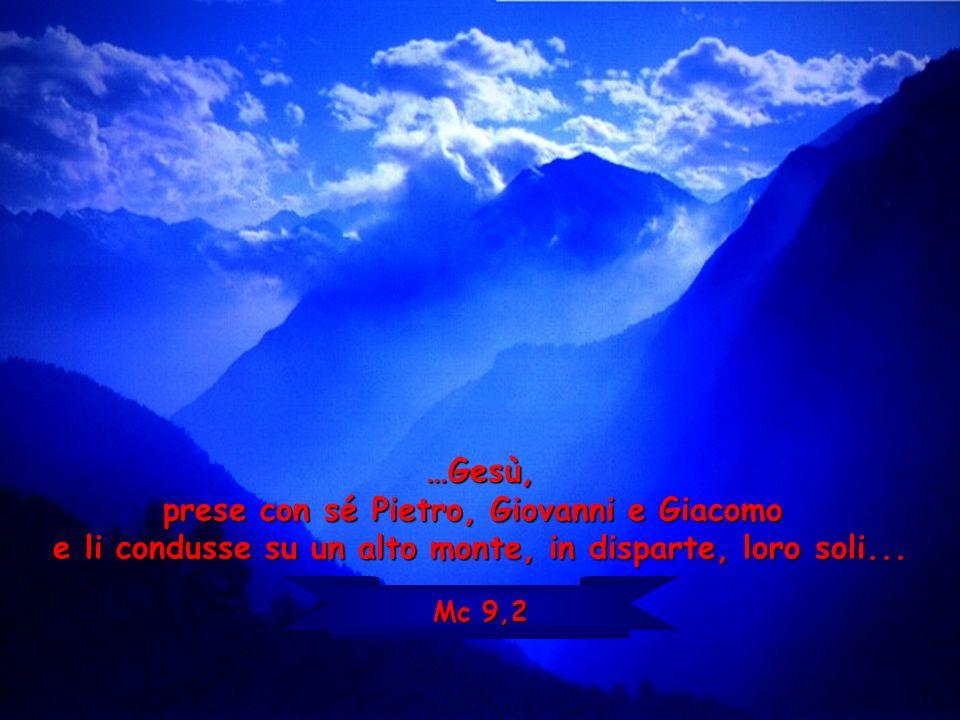 …Gesù, prese con sé Pietro, Giovanni e Giacomo e li condusse su un alto monte, in disparte, loro soli... Mc 9,2