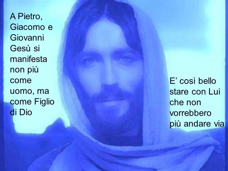 A Pietro, Giacomo e Giovanni Gesù si manifesta non più come uomo, ma come Figlio di Dio E così bello stare con Lui che non vorrebbero più andare via