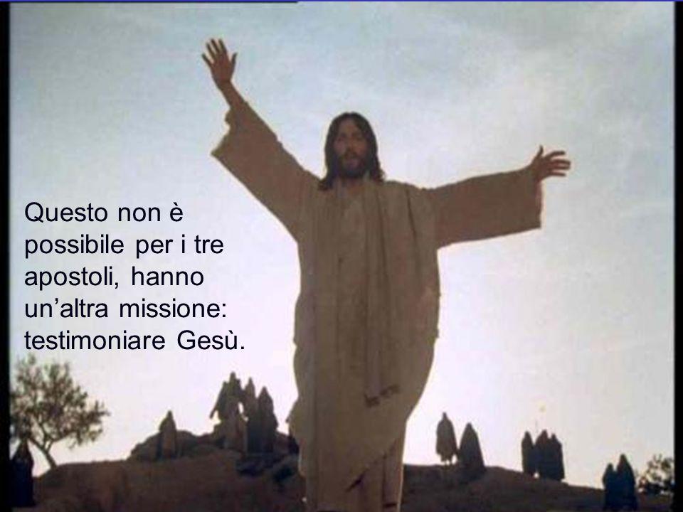 Questo non è possibile per i tre apostoli, hanno unaltra missione: testimoniare Gesù.