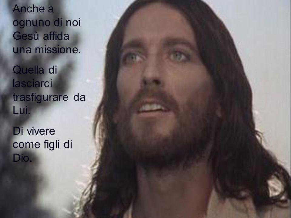 Anche a ognuno di noi Gesù affida una missione. Quella di lasciarci trasfigurare da Lui. Di vivere come figli di Dio.