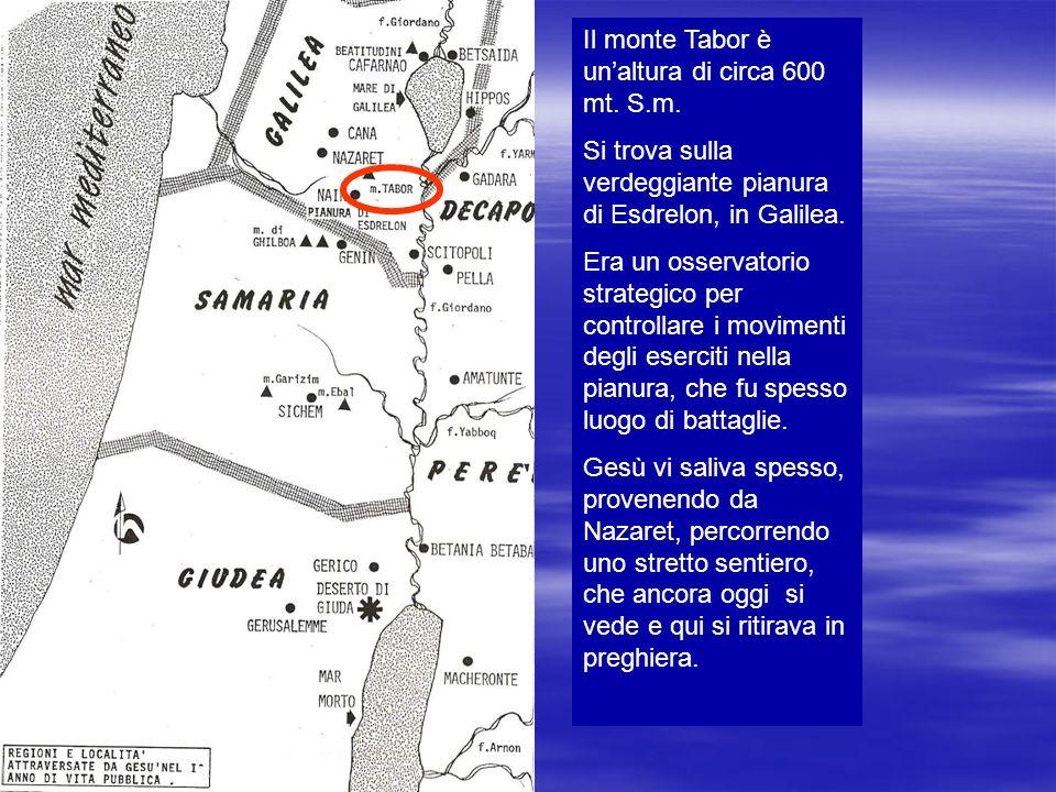 Il monte Tabor è unaltura di circa 600 mt. S.m. Si trova sulla verdeggiante pianura di Esdrelon, in Galilea. Era un osservatorio strategico per contro