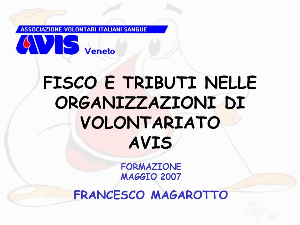 FISCO E TRIBUTI NELLE ORGANIZZAZIONI DI VOLONTARIATO AVIS FORMAZIONE MAGGIO 2007 FRANCESCO MAGAROTTO