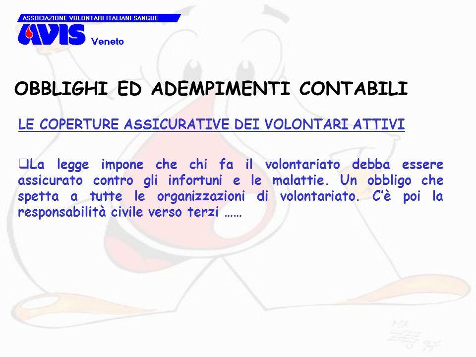 OBBLIGHI ED ADEMPIMENTI CONTABILI LE COPERTURE ASSICURATIVE DEI VOLONTARI ATTIVI La legge impone che chi fa il volontariato debba essere assicurato contro gli infortuni e le malattie.