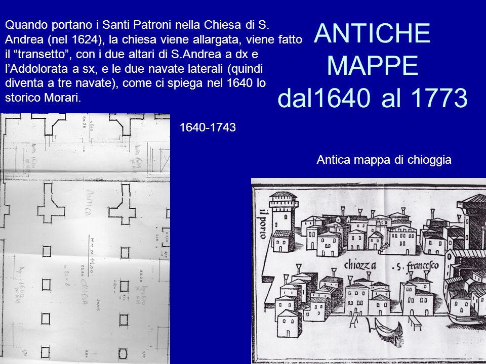 ANTICHE MAPPE dal1640 al 1773 Antica mappa di chioggia Quando portano i Santi Patroni nella Chiesa di S. Andrea (nel 1624), la chiesa viene allargata,