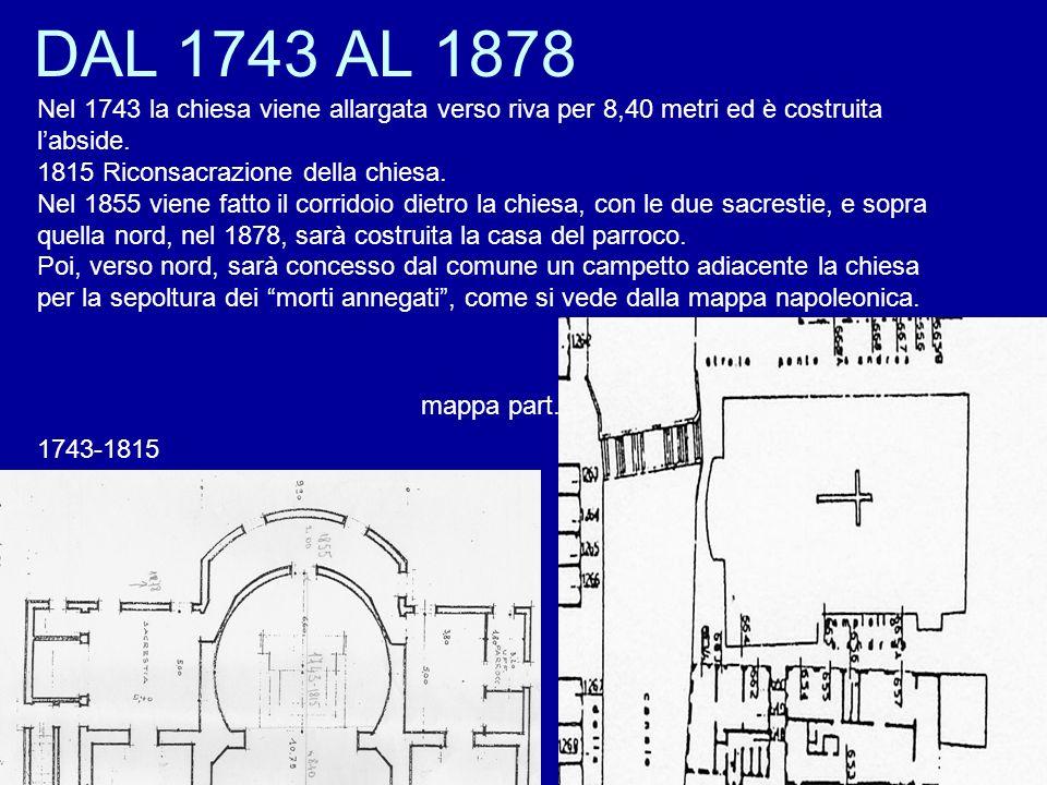 DAL 1743 AL 1878 1743-1815 Nel 1743 la chiesa viene allargata verso riva per 8,40 metri ed è costruita labside. 1815 Riconsacrazione della chiesa. Nel