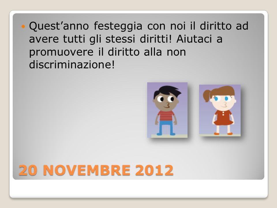20 NOVEMBRE 2012 Questanno festeggia con noi il diritto ad avere tutti gli stessi diritti! Aiutaci a promuovere il diritto alla non discriminazione!