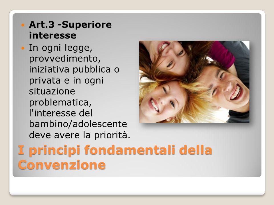 I principi fondamentali della Convenzione Art.3 -Superiore interesse In ogni legge, provvedimento, iniziativa pubblica o privata e in ogni situazione