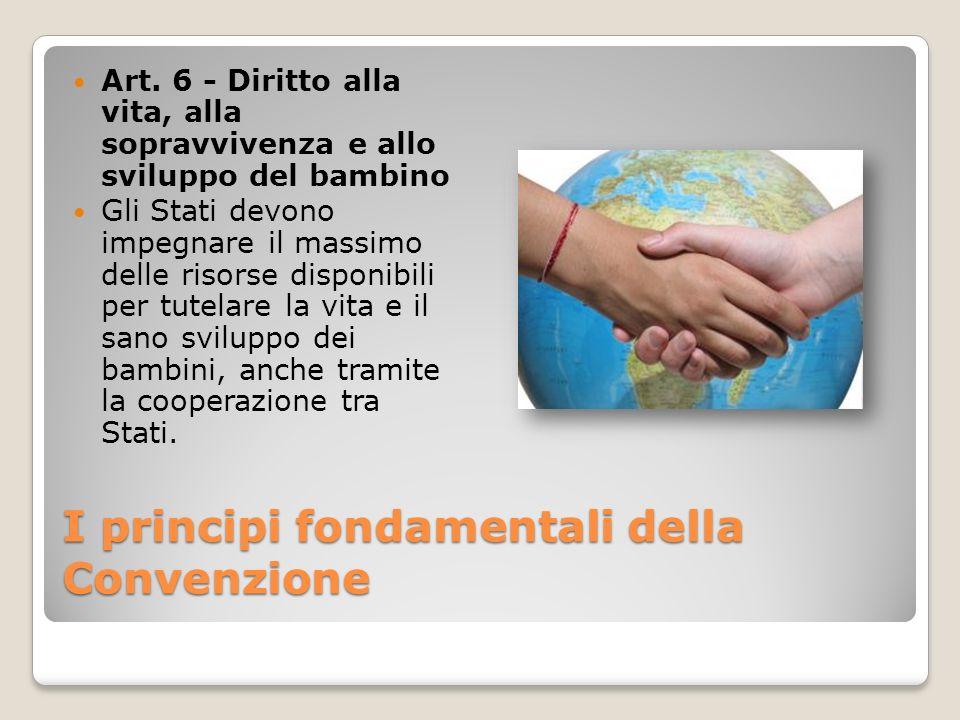 I principi fondamentali della Convenzione Art. 6 - Diritto alla vita, alla sopravvivenza e allo sviluppo del bambino Gli Stati devono impegnare il mas