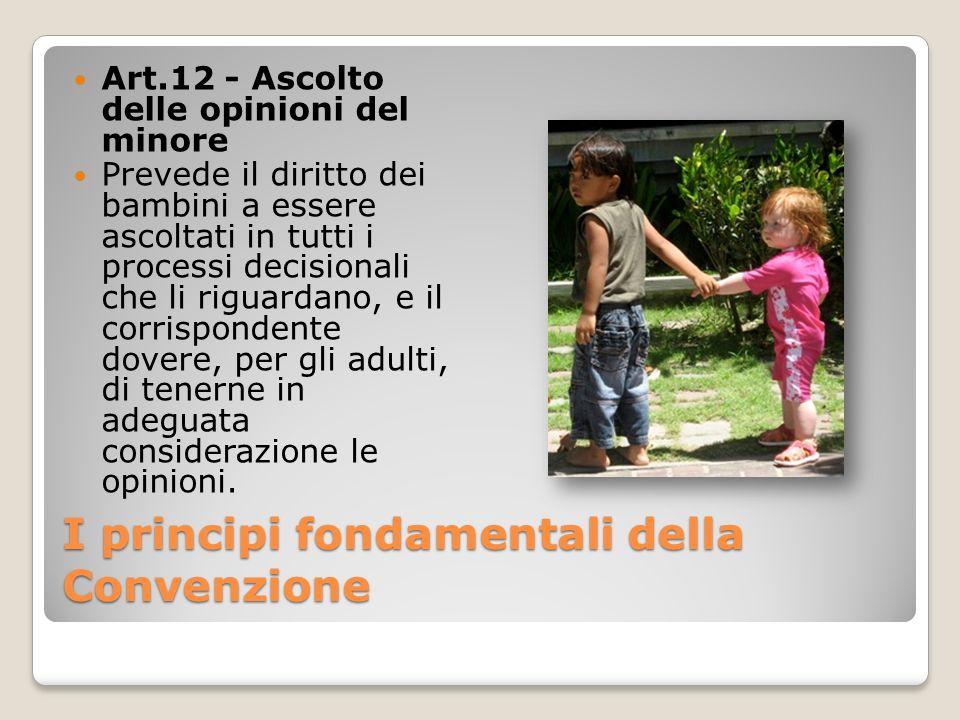 I principi fondamentali della Convenzione Art.12 - Ascolto delle opinioni del minore Prevede il diritto dei bambini a essere ascoltati in tutti i proc