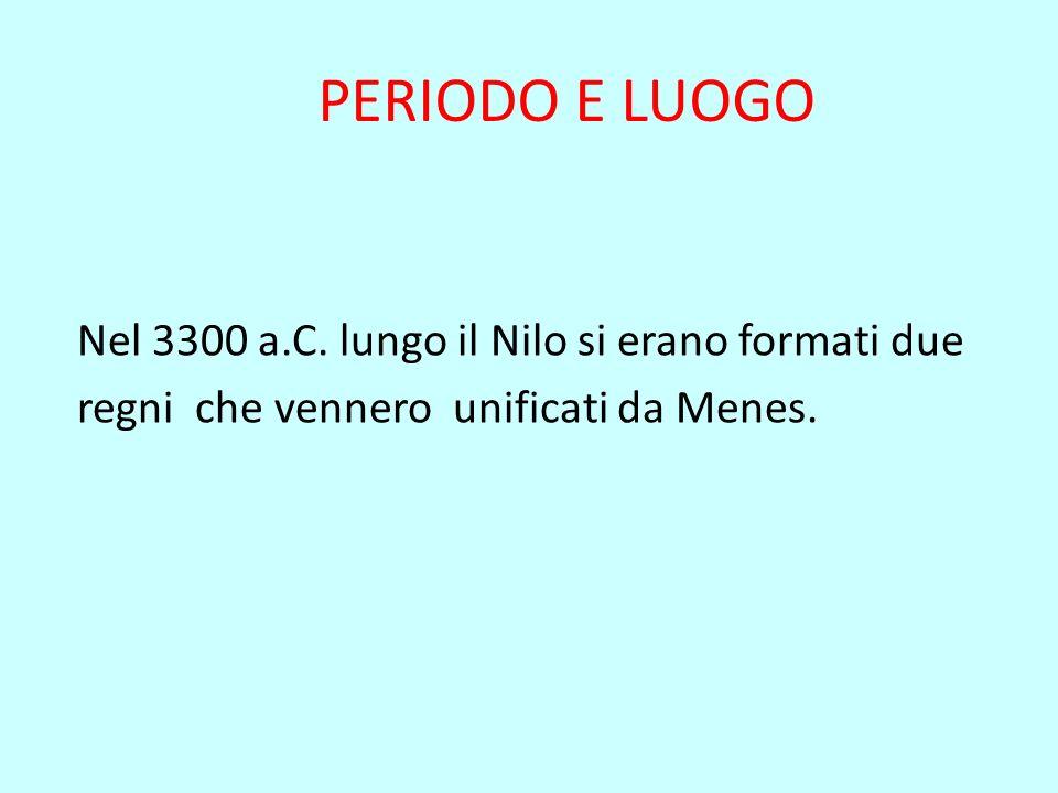 PERIODO E LUOGO Nel 3300 a.C. lungo il Nilo si erano formati due regni che vennero unificati da Menes.