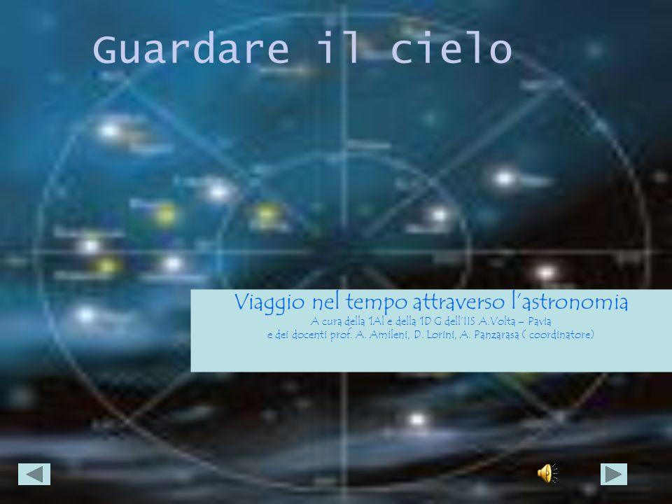 Guardare il cielo Viaggio nel tempo attraverso lastronomia A cura della 1Al e della 1D G dellIIS A.Volta – Pavia e dei docenti prof. A. Amileni, D. Lo