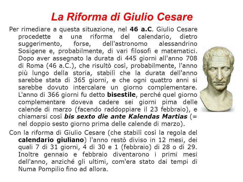 La Riforma di Giulio Cesare Per rimediare a questa situazione, nel 46 a.C. Giulio Cesare procedette a una riforma del calendario, dietro suggerimento,