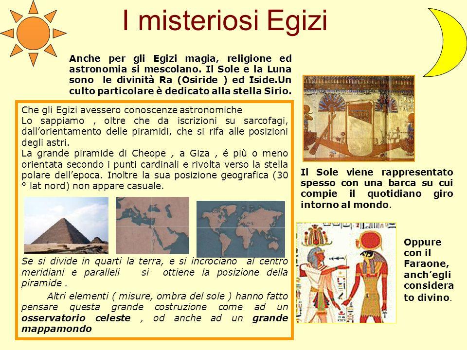 I misteriosi Egizi Anche per gli Egizi magia, religione ed astronomia si mescolano. Il Sole e la Luna sono le divinità Ra (Osiride ) ed Iside.Un culto
