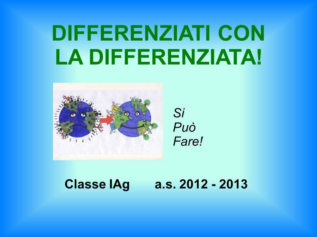 Si Può Fare! Classe IAg a.s. 2012 - 2013 DIFFERENZIATI CON LA DIFFERENZIATA!