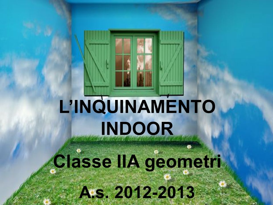 LINQUINAMENTO INDOOR Classe IIA geometri A.s. 2012-2013