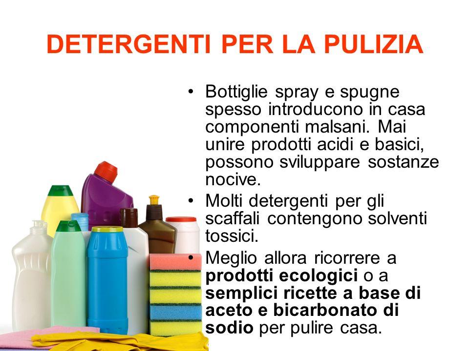 DETERGENTI PER LA PULIZIA Bottiglie spray e spugne spesso introducono in casa componenti malsani. Mai unire prodotti acidi e basici, possono sviluppar