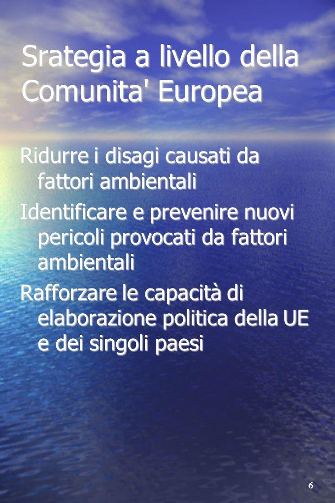 6 Srategia a livello della Comunita Europea Ridurre i disagi causati da fattori ambientali Identificare e prevenire nuovi pericoli provocati da fattori ambientali Rafforzare le capacità di elaborazione politica della UE e dei singoli paesi