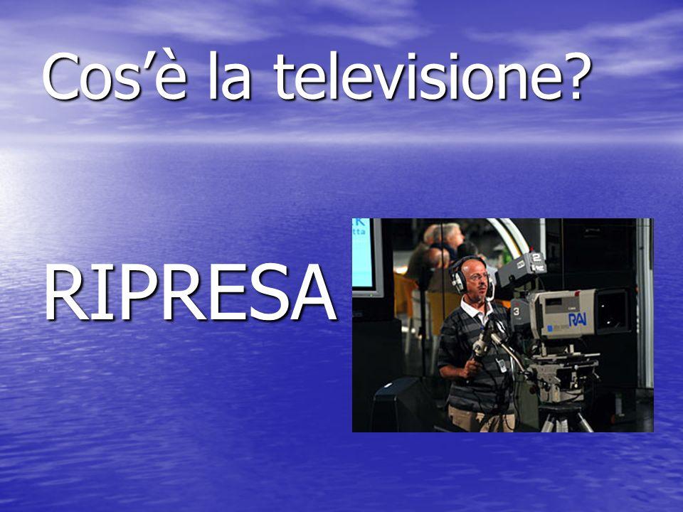 Cosè la televisione RIPRESA