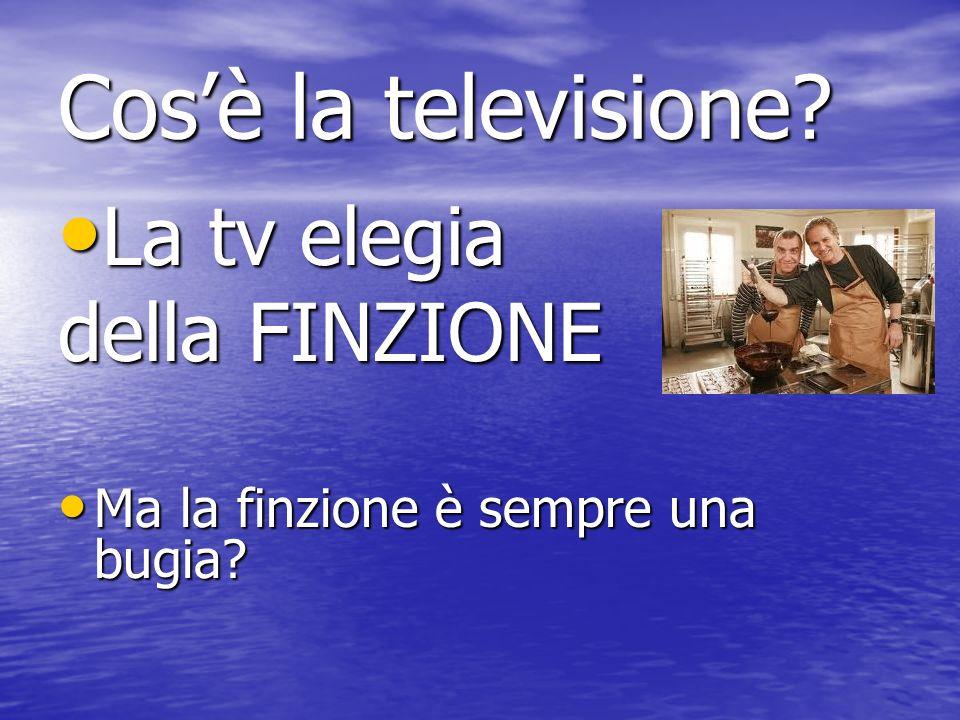 Cosè la televisione. La tv elegia La tv elegia della FINZIONE Ma la finzione è sempre una bugia.