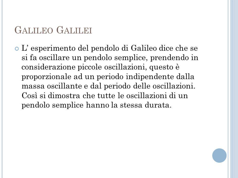 G ALILEO G ALILEI L esperimento del pendolo di Galileo dice che se si fa oscillare un pendolo semplice, prendendo in considerazione piccole oscillazioni, questo è proporzionale ad un periodo indipendente dalla massa oscillante e dal periodo delle oscillazioni.