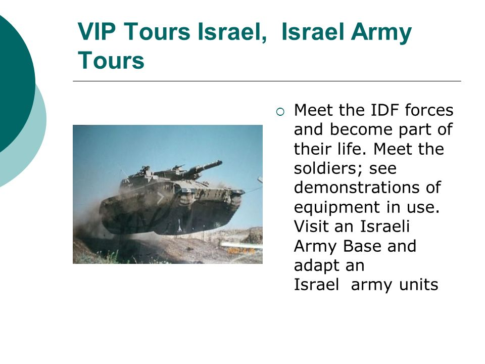 VIP Tours Israel, Israel Army Tours Meet the IDF forces and become part of their life. Meet the soldiers; see demonstrations of equipment in use. Visi