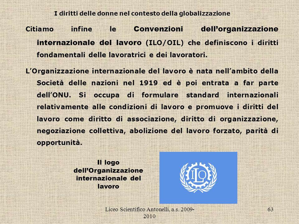 Liceo Scientifico Antonelli, a.s. 2009- 2010 63 I diritti delle donne nel contesto della globalizzazione Citiamo infine le Convenzioni dellorganizzazi