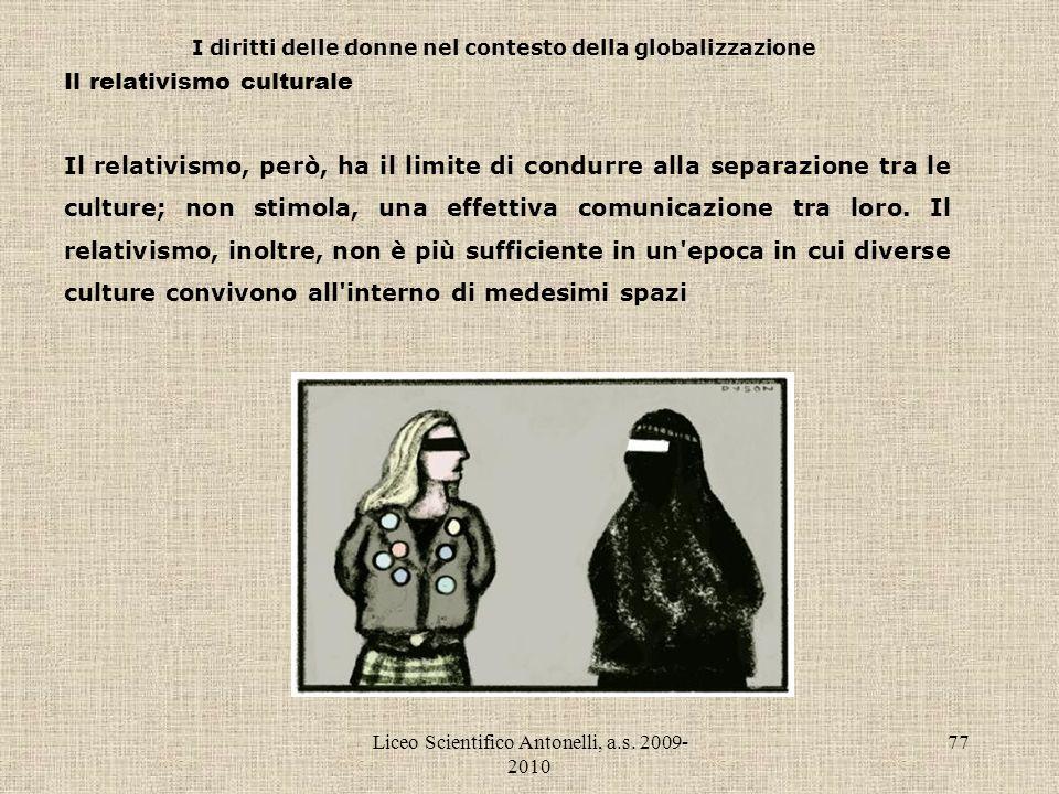 Liceo Scientifico Antonelli, a.s. 2009- 2010 77 I diritti delle donne nel contesto della globalizzazione Il relativismo culturale Il relativismo, però