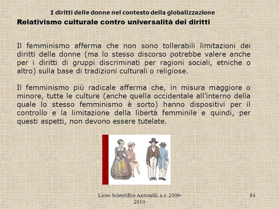 Liceo Scientifico Antonelli, a.s. 2009- 2010 84 I diritti delle donne nel contesto della globalizzazione Relativismo culturale contro universalità dei