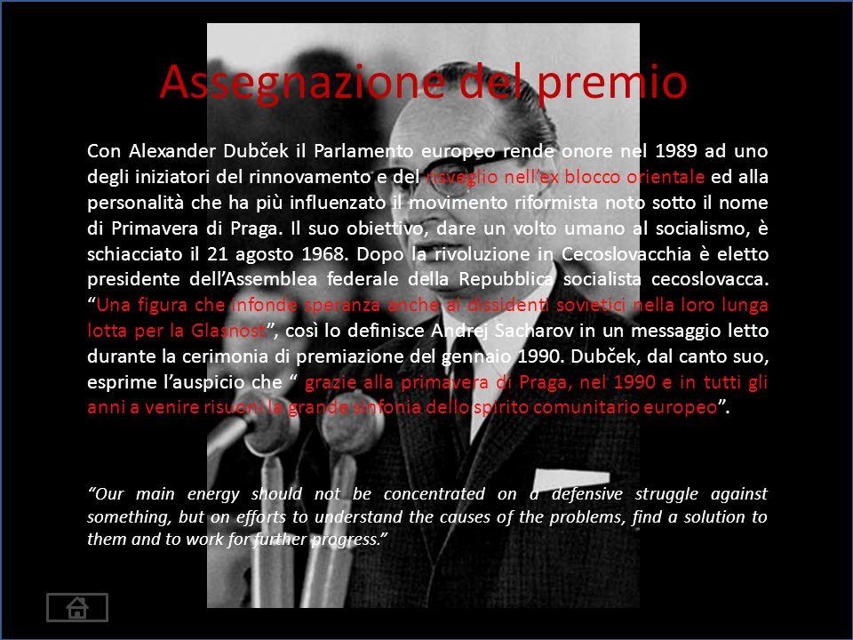 Assegnazione del premio Con Alexander Dubček il Parlamento europeo rende onore nel 1989 ad uno degli iniziatori del rinnovamento e del risveglio nellex blocco orientale ed alla personalità che ha più influenzato il movimento riformista noto sotto il nome di Primavera di Praga.