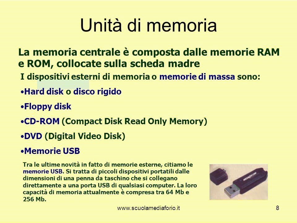 www.scuolamediaforio.it8 La memoria centrale è composta dalle memorie RAM e ROM, collocate sulla scheda madre I dispositivi esterni di memoria o memorie di massa sono: Hard disk o disco rigido Floppy disk CD-ROM (Compact Disk Read Only Memory) DVD (Digital Video Disk) Memorie USB Tra le ultime novità in fatto di memorie esterne, citiamo le memorie USB.