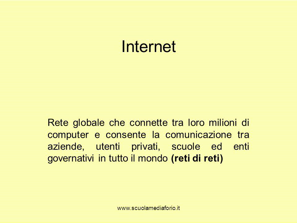 www.scuolamediaforio.it Internet Rete globale che connette tra loro milioni di computer e consente la comunicazione tra aziende, utenti privati, scuole ed enti governativi in tutto il mondo (reti di reti)