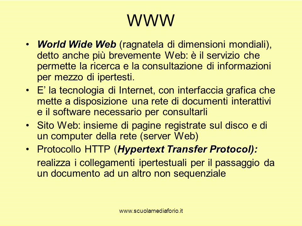 www.scuolamediaforio.it WWW World Wide WebWorld Wide Web (ragnatela di dimensioni mondiali), detto anche più brevemente Web: è il servizio che permette la ricerca e la consultazione di informazioni per mezzo di ipertesti.