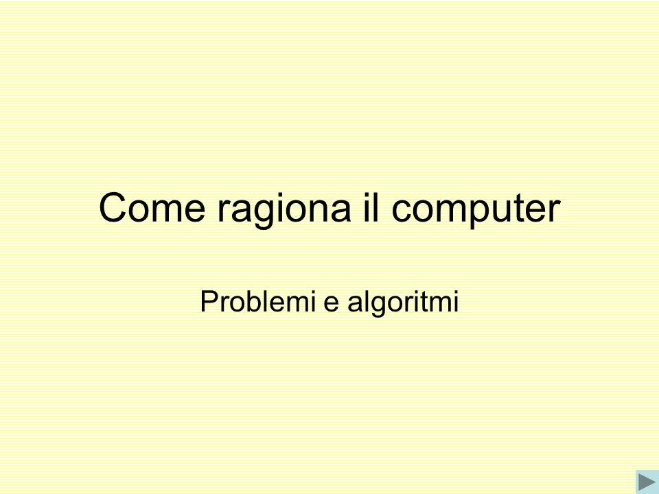 Come ragiona il computer Problemi e algoritmi