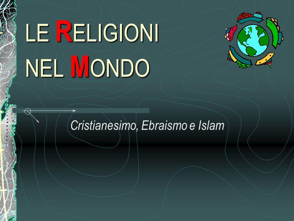 LE R ELIGIONI NEL M ONDO Cristianesimo, Ebraismo e Islam