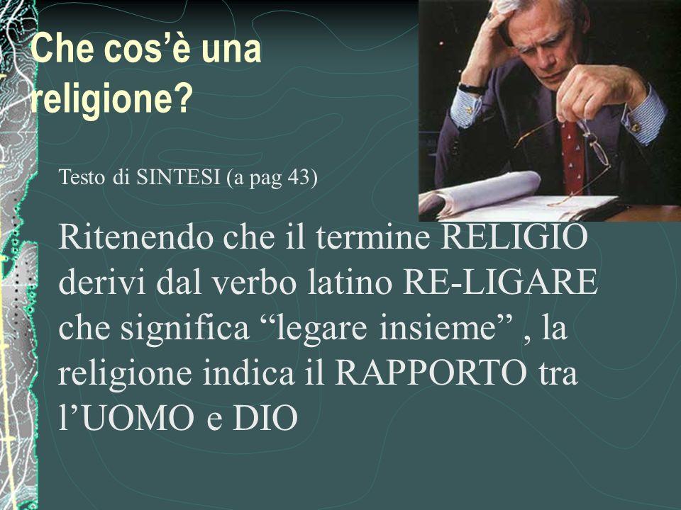 Testo di SINTESI (a pag 43) Ritenendo che il termine RELIGIO derivi dal verbo latino RE-LIGARE che significa legare insieme, la religione indica il RAPPORTO tra lUOMO e DIO Che cosè una religione?