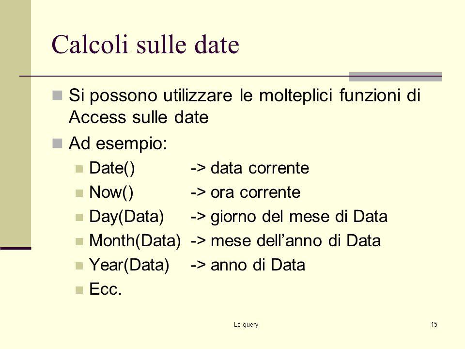 Le query14 Calcoli sui testi Si possono utilizzare le molteplici funzioni di Access sulle stringhe Ad esempio: Mario & Rossi->Mario Rossi Left(Mario,