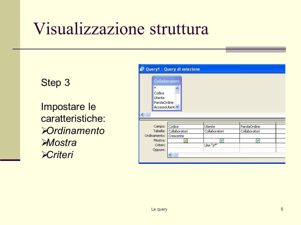 Le query7 Visualizzazione struttura Step 2 Aggiungere alla griglia inferiore i campi della tabella che si vogliono aggiungere alla query